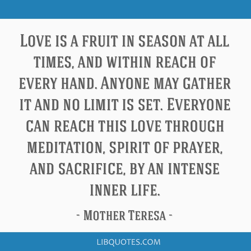 Love is a fruit in season at all times, and within reach of every hand. Anyone may gather it and no limit is set. Everyone can reach this love...
