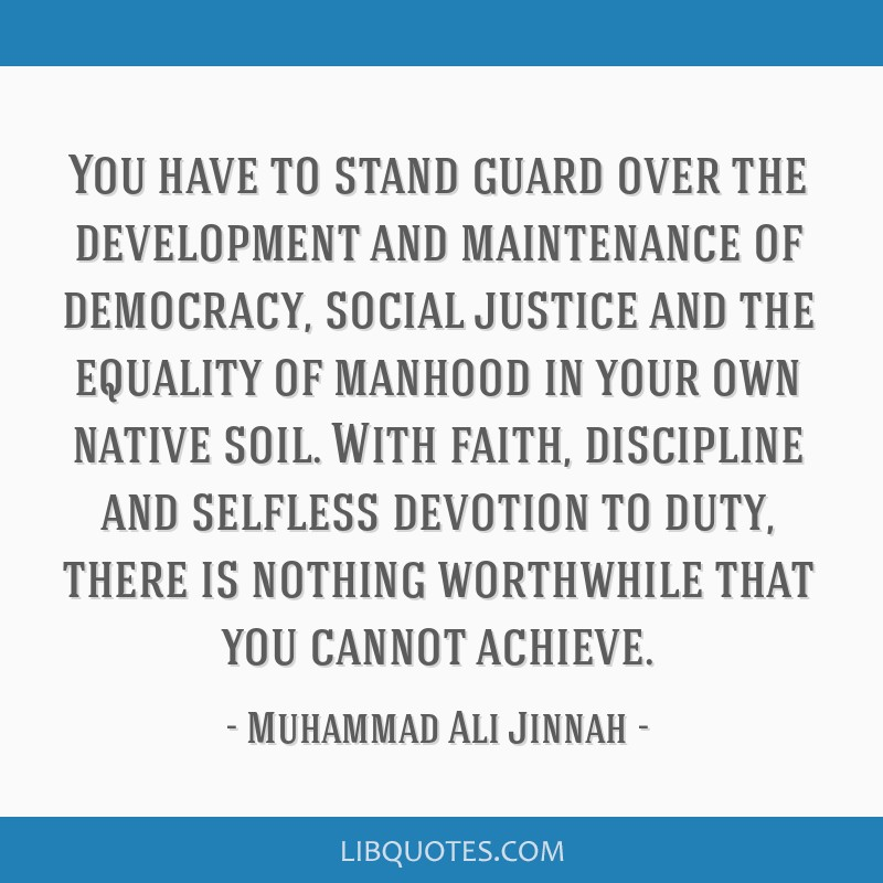 You have to stand guard over the development and maintenance of democracy, social justice and the equality of manhood in your own native soil. With...