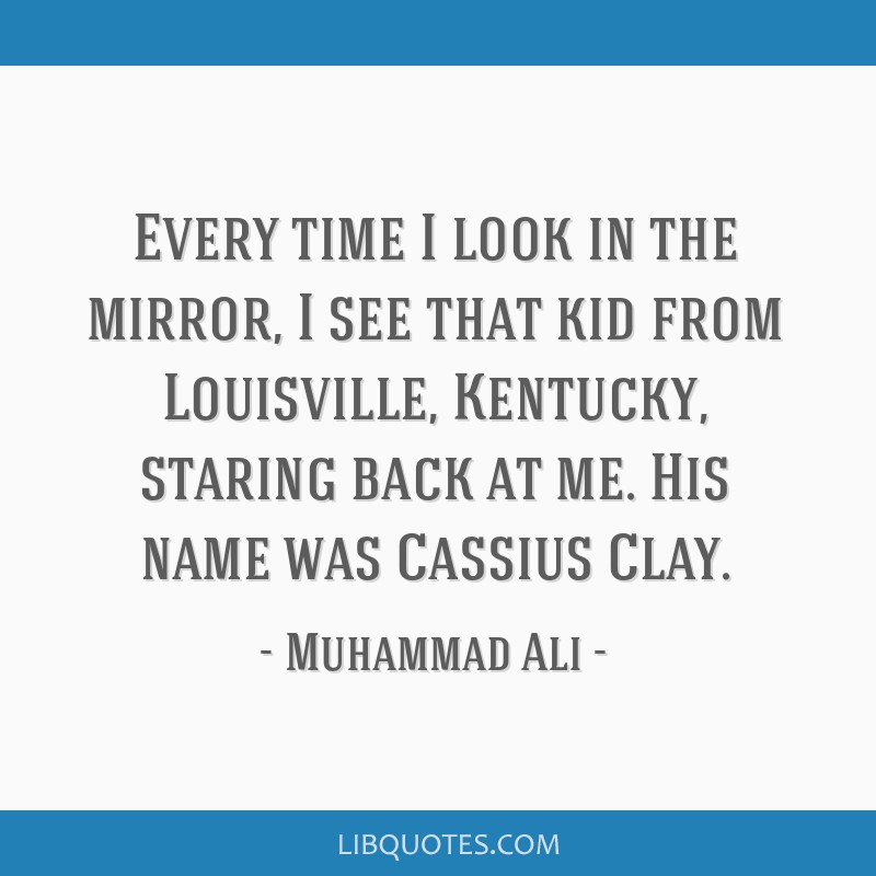 Every time I look in the mirror, I see that kid from Louisville, Kentucky, staring back at me. His name was Cassius Clay.