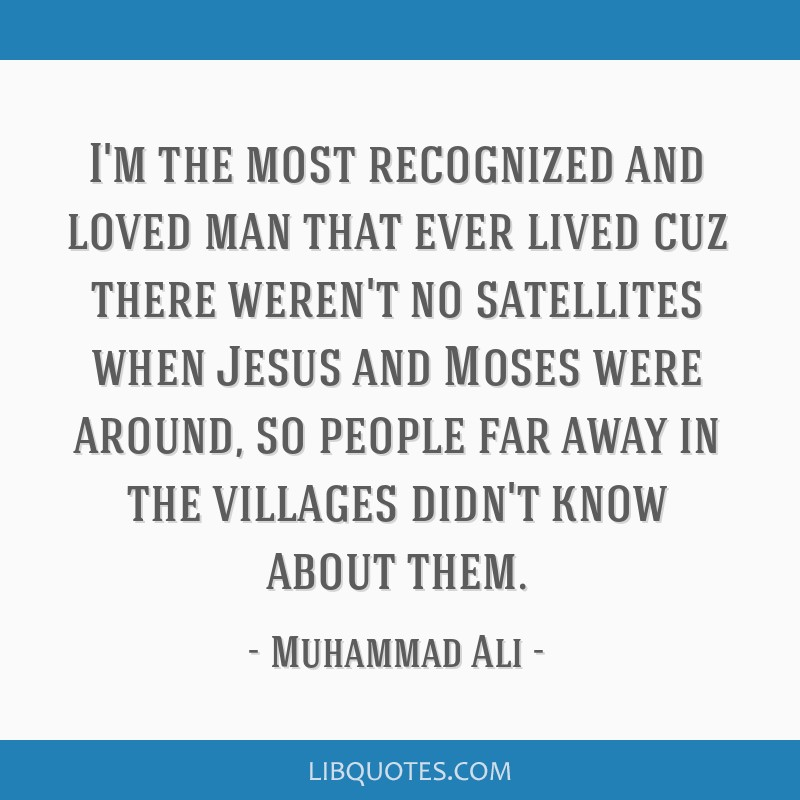 I'm the most recognized and loved man that ever lived cuz there weren't no satellites when Jesus and Moses were around, so people far away in the...