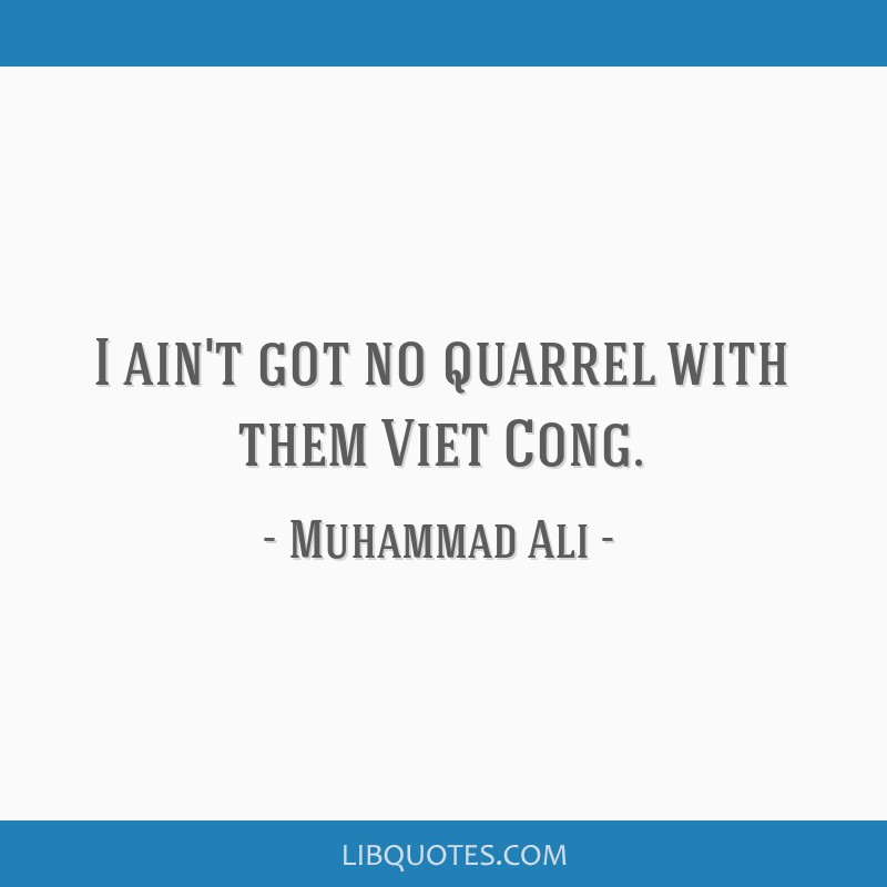 I ain't got no quarrel with them Viet Cong.