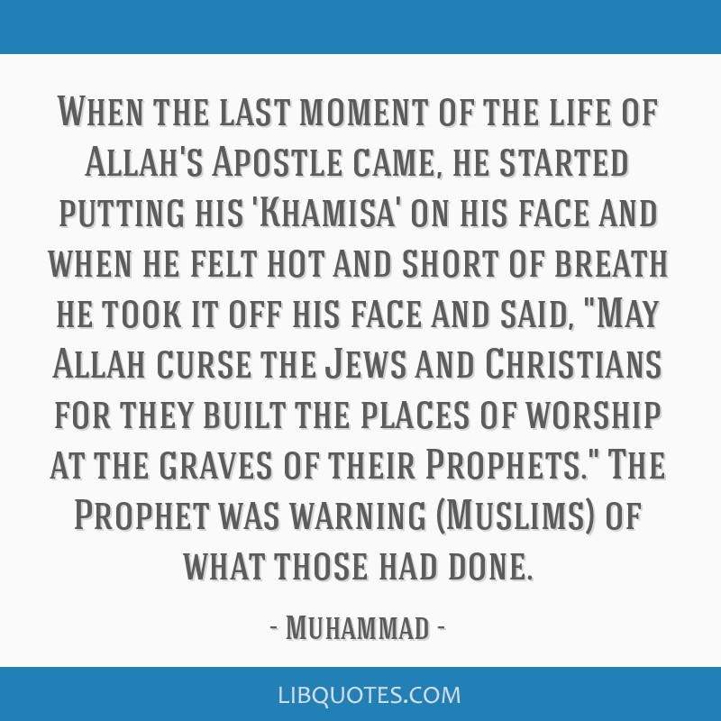 When the last moment of the life of Allah's Apostle came, he started putting his 'Khamisa' on his face and when he felt hot and short of breath he...