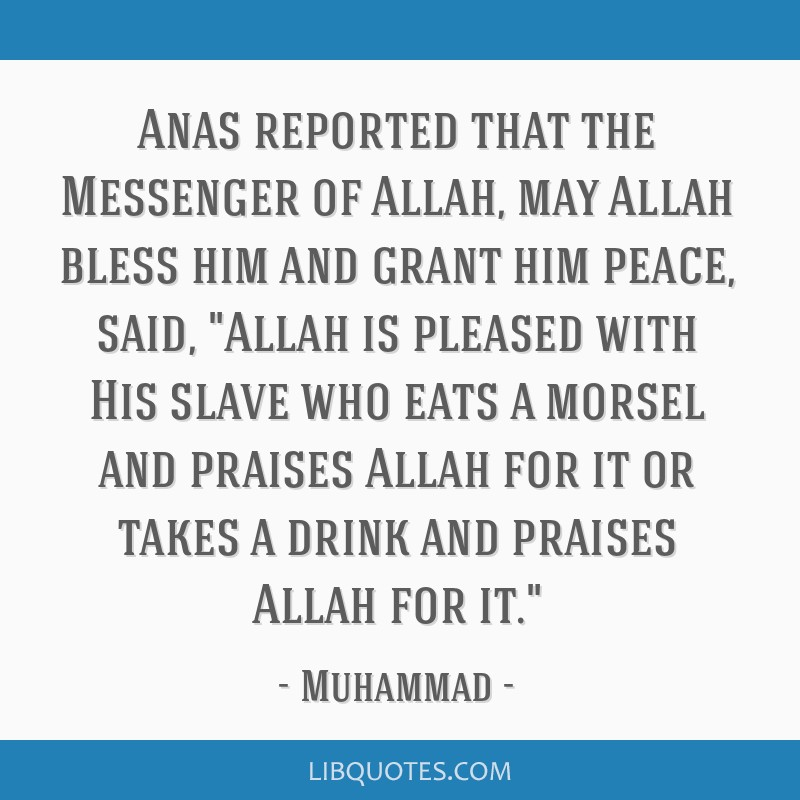 Anas reported that the Messenger of Allah, may Allah bless him and grant him peace, said, Allah is pleased with His slave who eats a morsel and...