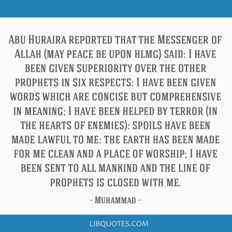 Abu Huraira reported that the Messenger of Allah (may peace be upon hlmg) said: I have been given superiority over the other prophets in six...