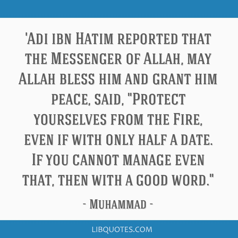 'Adi ibn Hatim reported that the Messenger of Allah, may Allah bless him and grant him peace, said, Protect yourselves from the Fire, even if with...