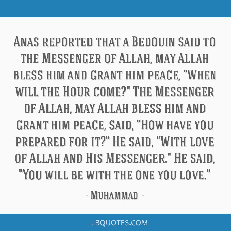 Anas reported that a Bedouin said to the Messenger of Allah, may Allah bless him and grant him peace, When will the Hour come? The Messenger of...