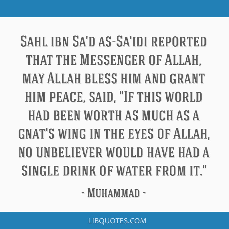 Sahl ibn Sa'd as-Sa'idi reported that the Messenger of Allah, may Allah bless him and grant him peace, said, If this world had been worth as much as...