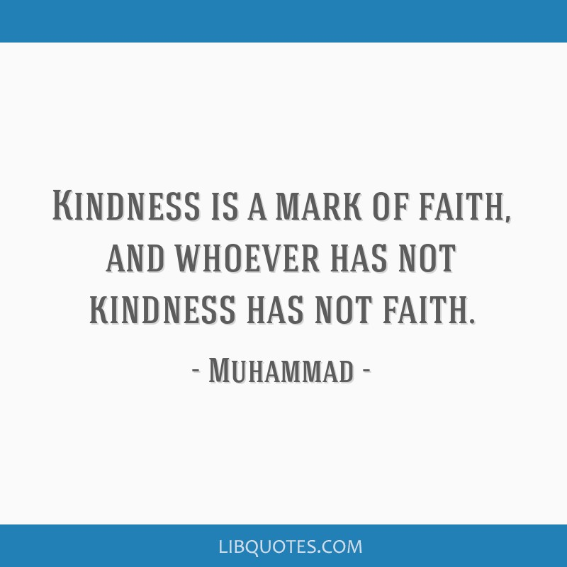 Kindness is a mark of faith, and whoever has not kindness has not faith.