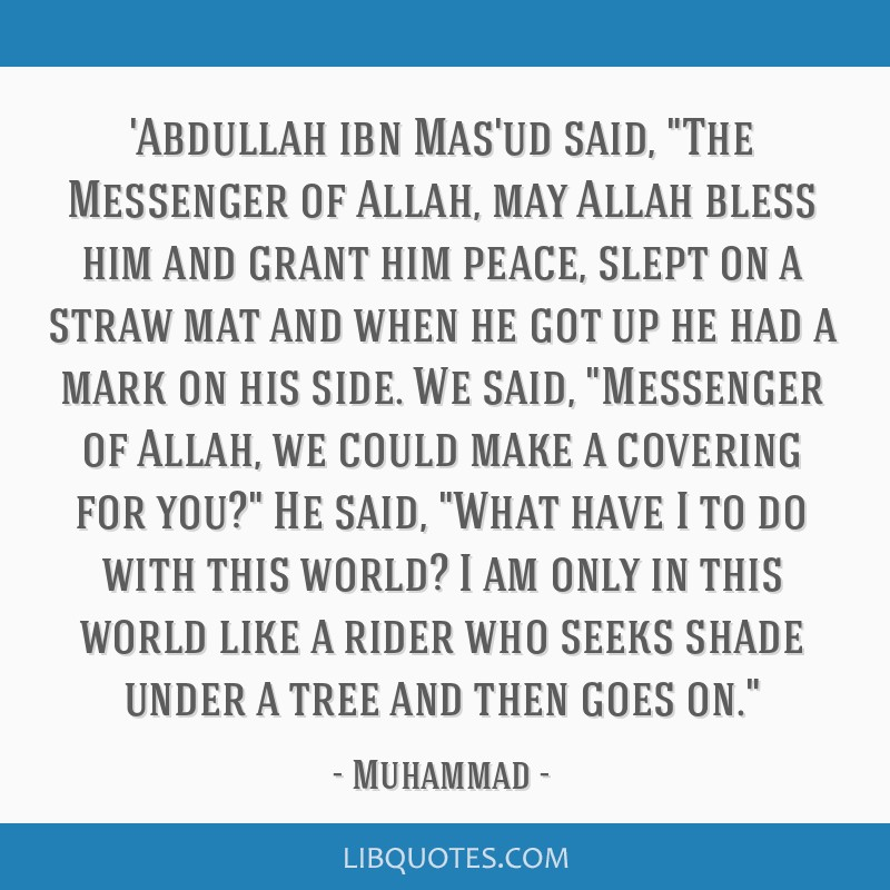 'Abdullah ibn Mas'ud said, The Messenger of Allah, may Allah bless him and grant him peace, slept on a straw mat and when he got up he had a mark on...