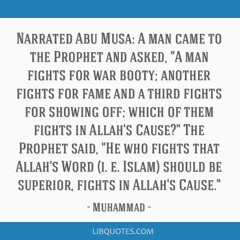 Narrated Abu Musa: A man came to the Prophet and asked, A man fights for war booty; another fights for fame and a third fights for showing off; which ...
