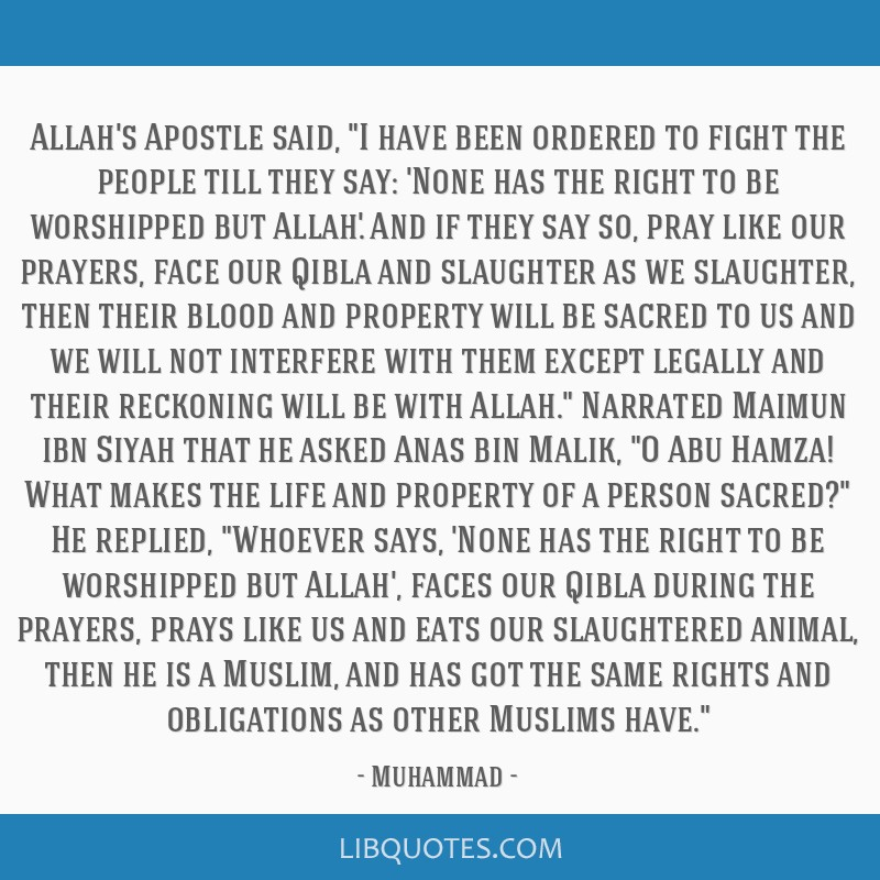 Allah's Apostle said, I have been ordered to fight the people till they say: 'None has the right to be worshipped but Allah.' And if they say so,...