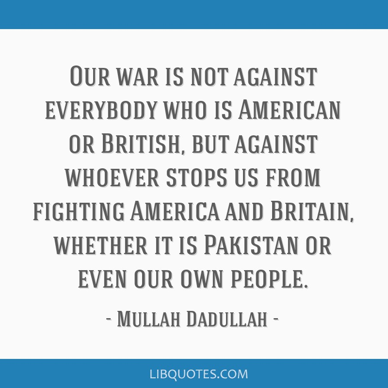 Our war is not against everybody who is American or British, but against whoever stops us from fighting America and Britain, whether it is Pakistan...