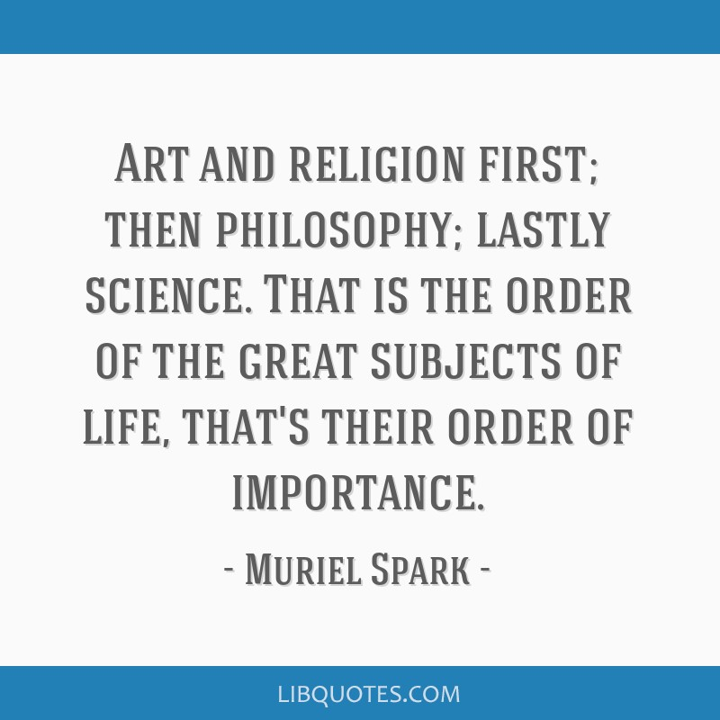 Art and religion first; then philosophy; lastly science. That is the order of the great subjects of life, that's their order of importance.