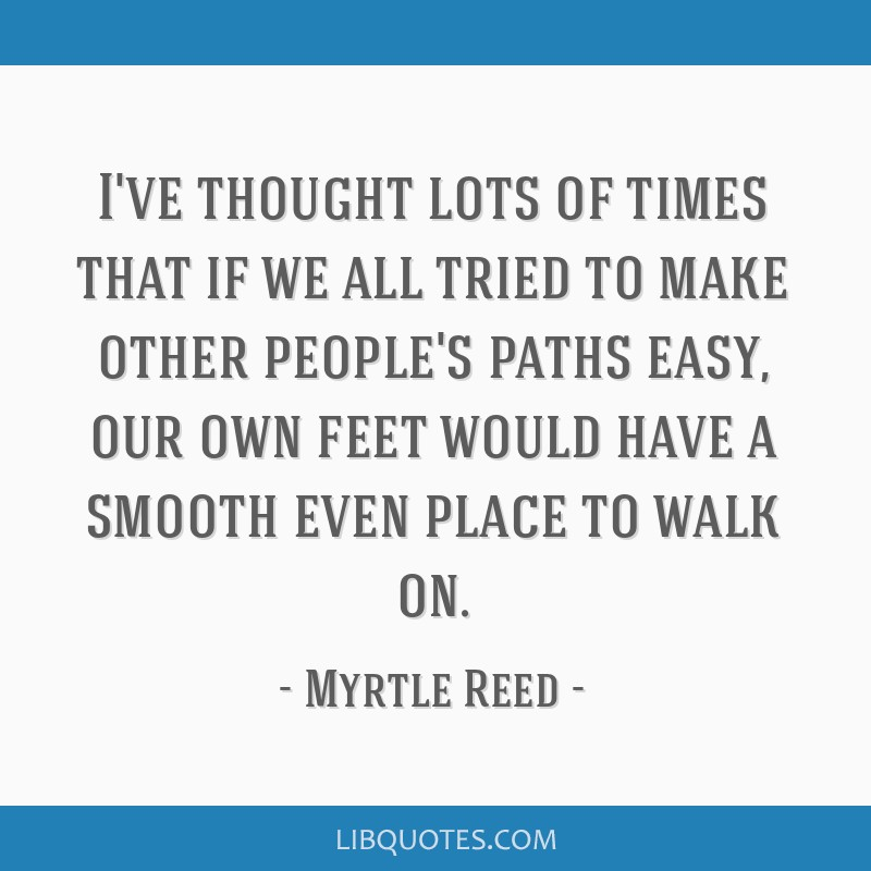 I've thought lots of times that if we all tried to make other people's paths easy, our own feet would have a smooth even place to walk on.