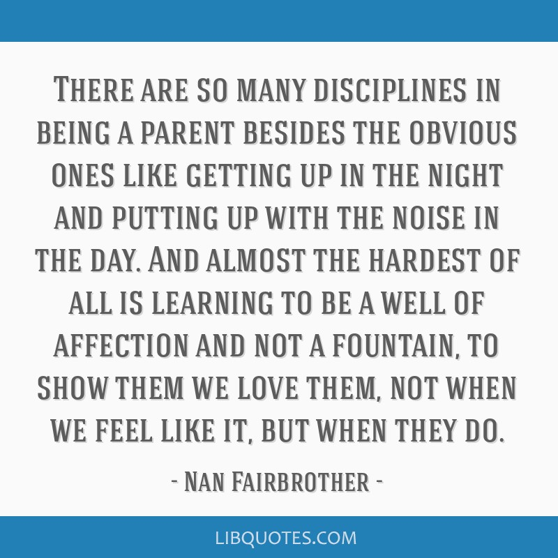 There are so many disciplines in being a parent besides the obvious ones like getting up in the night and putting up with the noise in the day. And...