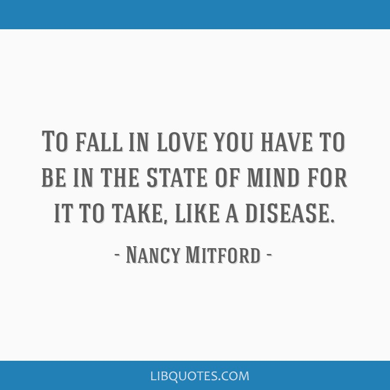 To fall in love you have to be in the state of mind for it to take, like a disease.