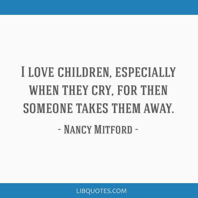 I love children, especially when they cry, for then someone takes them away.