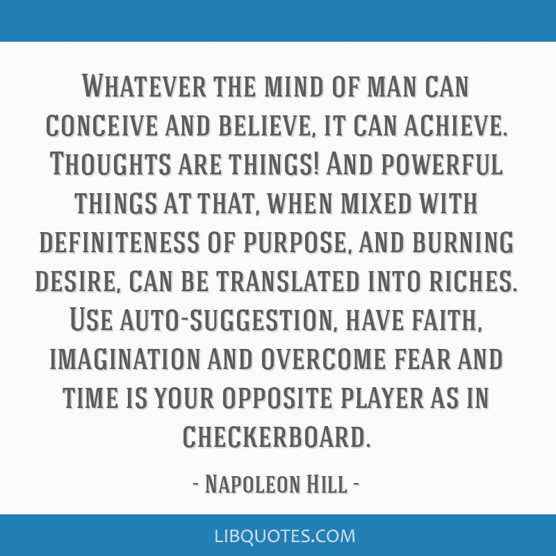 Whatever the mind of man can conceive and believe, it can achieve. Thoughts are things! And powerful things at that, when mixed with definiteness of...