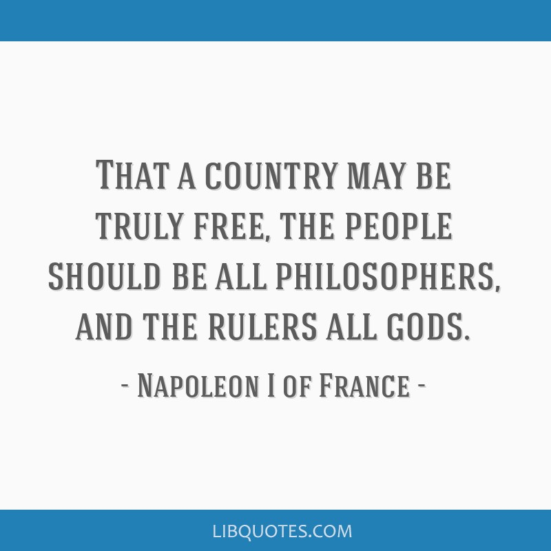 That a country may be truly free, the people should be all philosophers, and the rulers all gods.