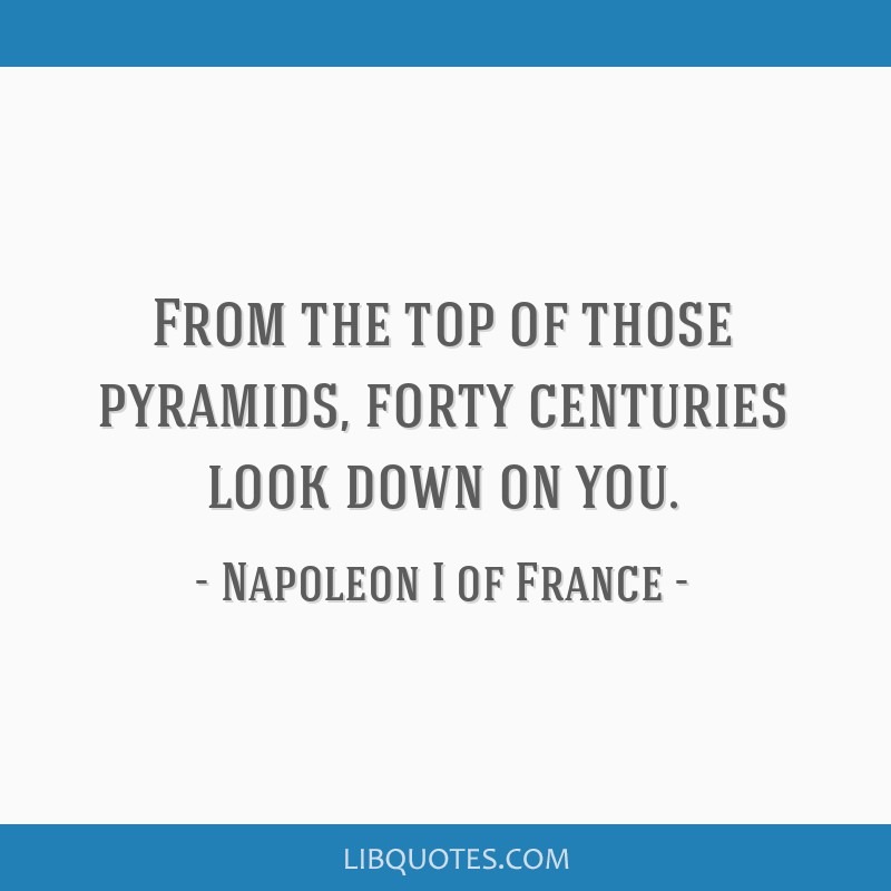 From the top of those pyramids, forty centuries look down on you.