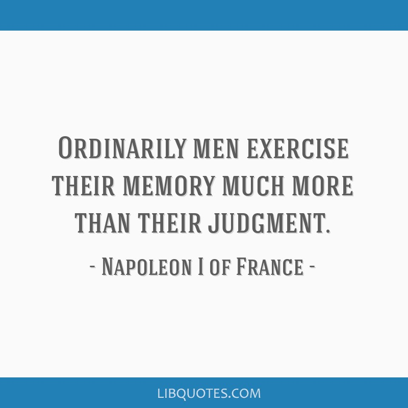 Ordinarily men exercise their memory much more than their judgment.