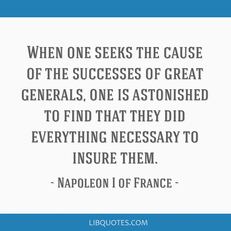 When one seeks the cause of the successes of great generals, one is astonished to find that they did everything necessary to insure them.