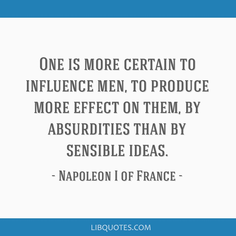 One is more certain to influence men, to produce more effect on them, by absurdities than by sensible ideas.