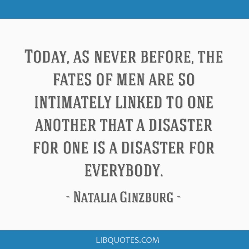 Today, as never before, the fates of men are so intimately linked to one another that a disaster for one is a disaster for everybody.