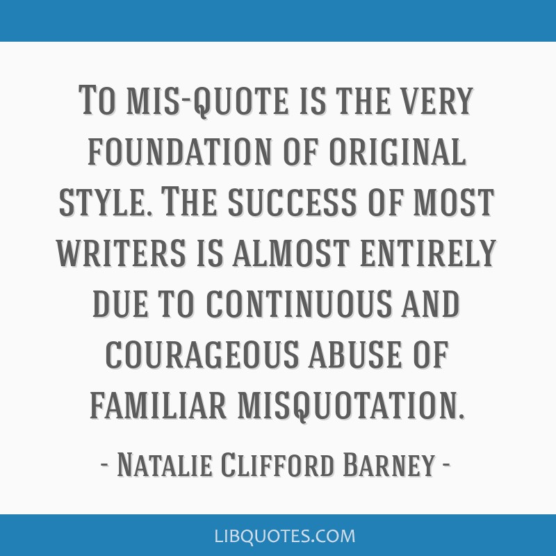 To mis-quote is the very foundation of original style. The success of most writers is almost entirely due to continuous and courageous abuse of...
