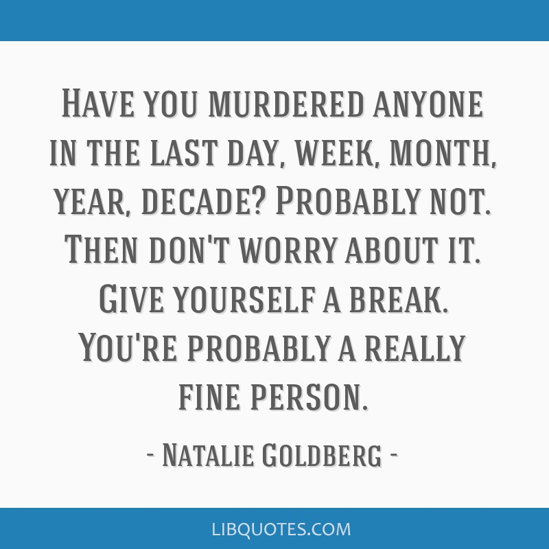 Have you murdered anyone in the last day, week, month, year, decade? Probably not. Then don't worry about it. Give yourself a break. You're probably...