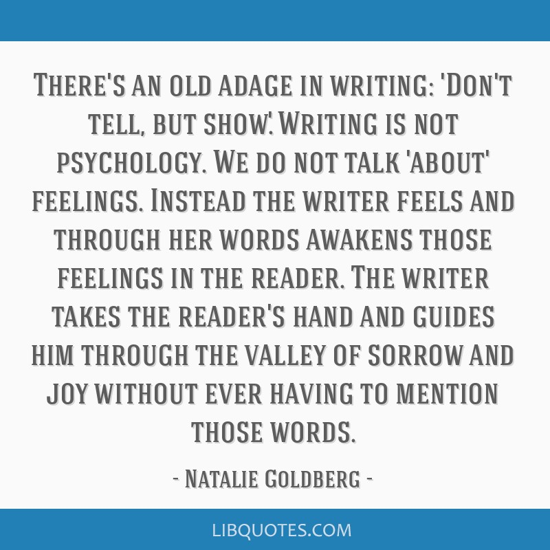 There's an old adage in writing: 'Don't tell, but show.' Writing is not psychology. We do not talk 'about' feelings. Instead the writer feels and...