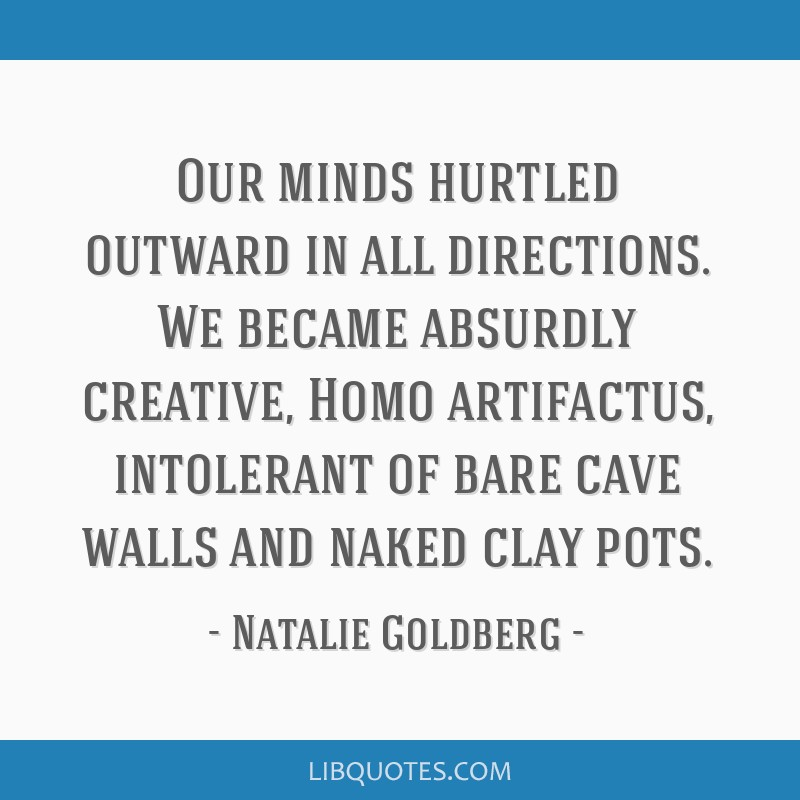 Our minds hurtled outward in all directions. We became absurdly creative, Homo artifactus, intolerant of bare cave walls and naked clay pots.