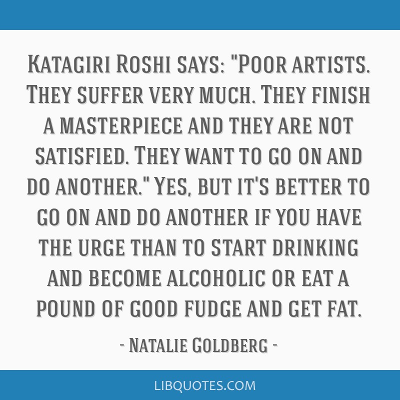 Katagiri Roshi says: Poor artists. They suffer very much. They finish a masterpiece and they are not satisfied. They want to go on and do another....