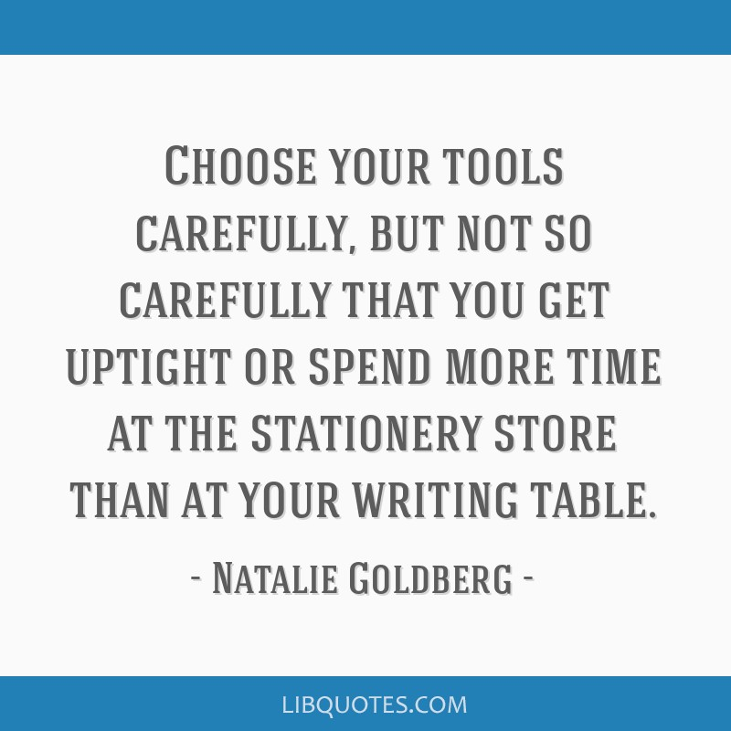 Choose your tools carefully, but not so carefully that you get uptight or spend more time at the stationery store than at your writing table.