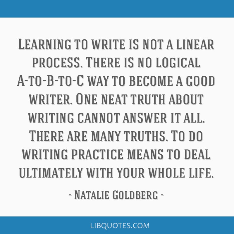 Learning to write is not a linear process. There is no logical A-to-B-to-C way to become a good writer. One neat truth about writing cannot answer it ...
