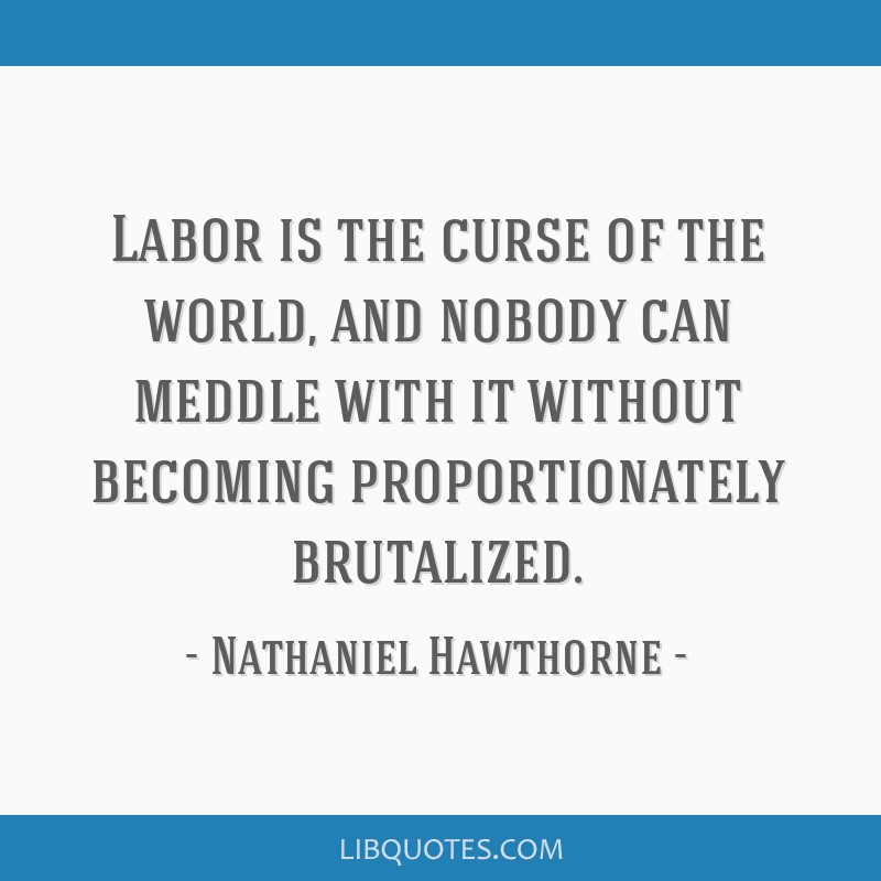 Labor is the curse of the world, and nobody can meddle with it without becoming proportionately brutalized.