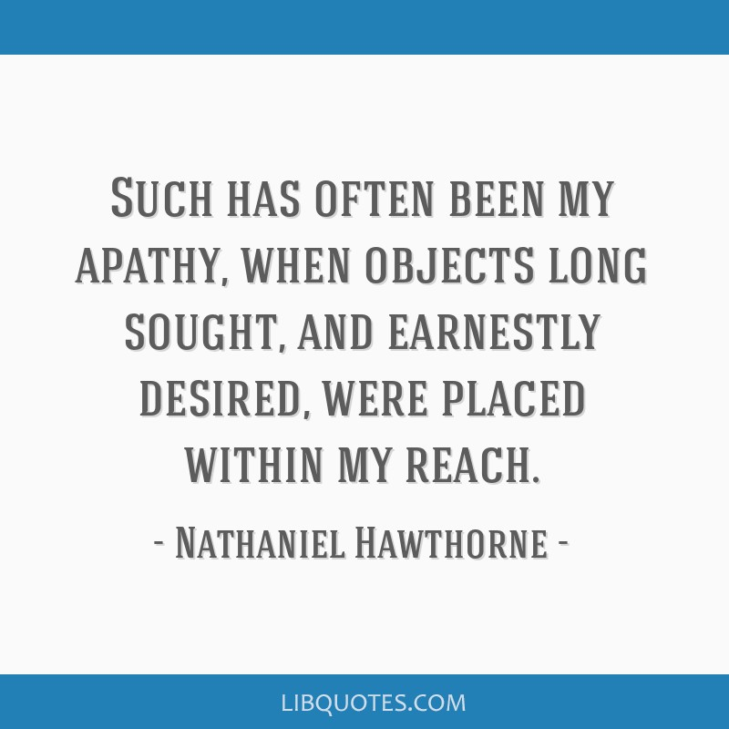 Such has often been my apathy, when objects long sought, and earnestly desired, were placed within my reach.