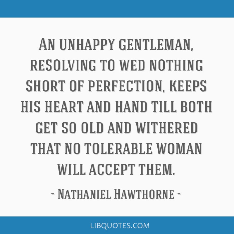 An unhappy gentleman, resolving to wed nothing short of perfection, keeps his heart and hand till both get so old and withered that no tolerable...