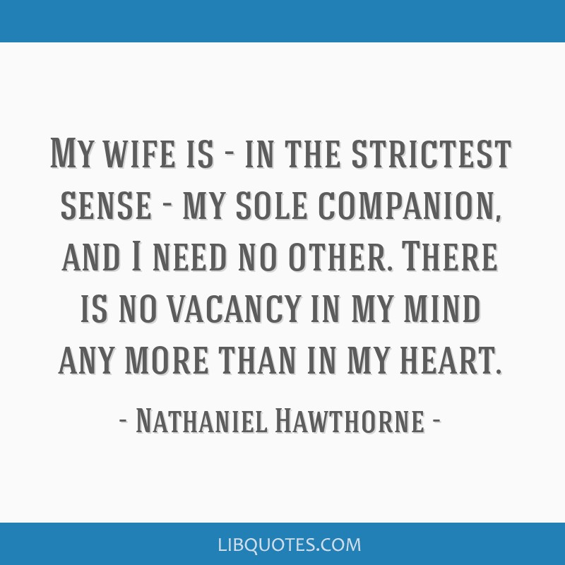 My wife is - in the strictest sense - my sole companion, and I need no other. There is no vacancy in my mind any more than in my heart.