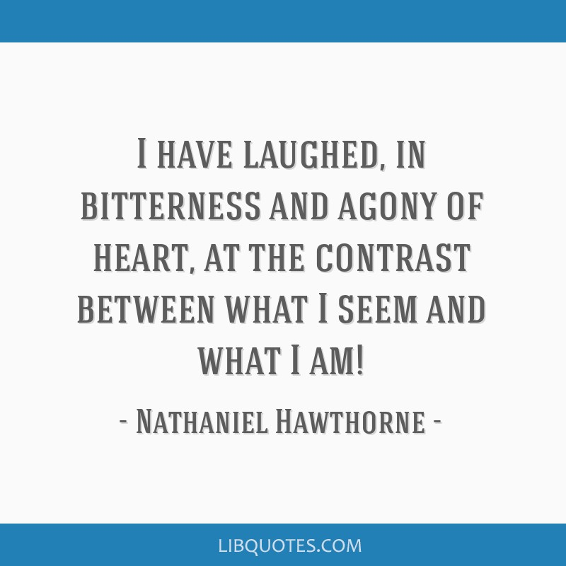 I have laughed, in bitterness and agony of heart, at the contrast between what I seem and what I am!