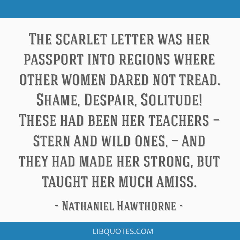 The scarlet letter was her passport into regions where other women dared not tread. Shame, Despair, Solitude! These had been her teachers — stern...