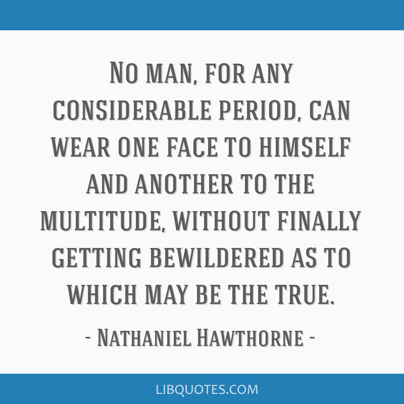 No man, for any considerable period, can wear one face to himself and another to the multitude, without finally getting bewildered as to which may be ...