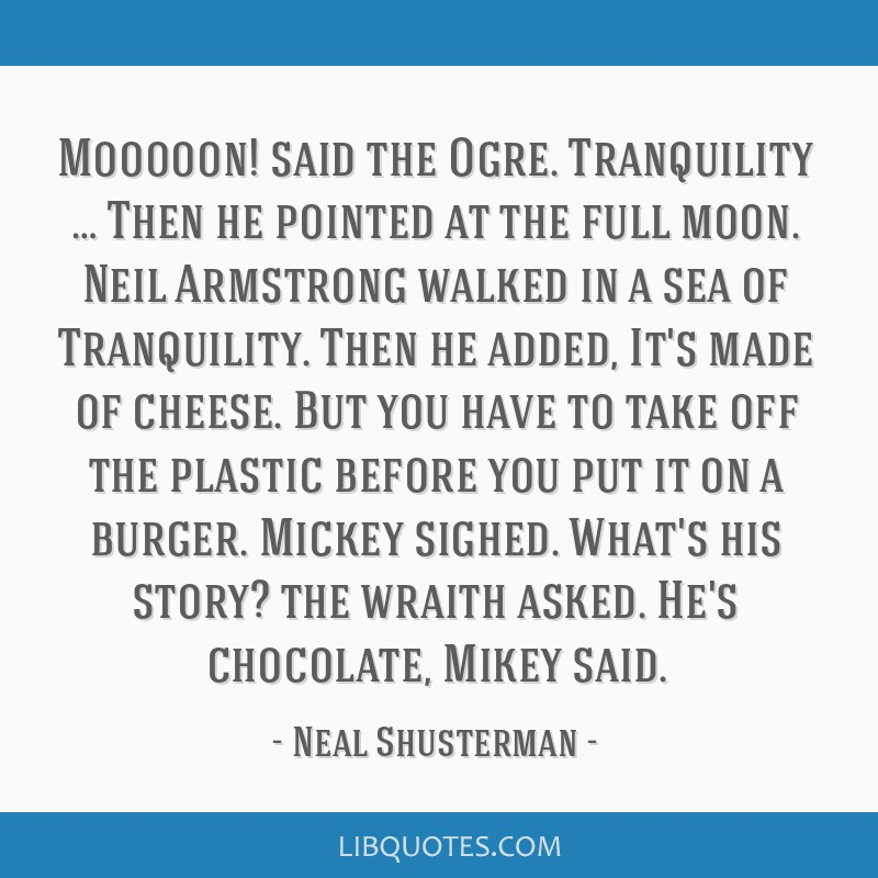 Mooooon! said the Ogre. Tranquility … Then he pointed at the full moon. Neil Armstrong walked in a sea of Tranquility. Then he added, It's made of...