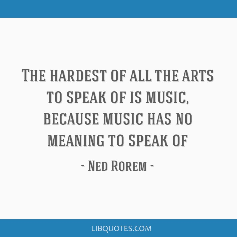 The hardest of all the arts to speak of is music, because music has no meaning to speak of