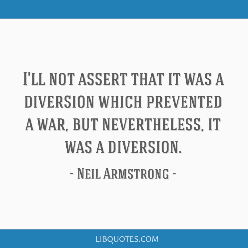 I'll not assert that it was a diversion which prevented a war, but nevertheless, it was a diversion.