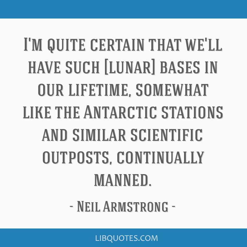 I'm quite certain that we'll have such [lunar] bases in our lifetime, somewhat like the Antarctic stations and similar scientific outposts,...