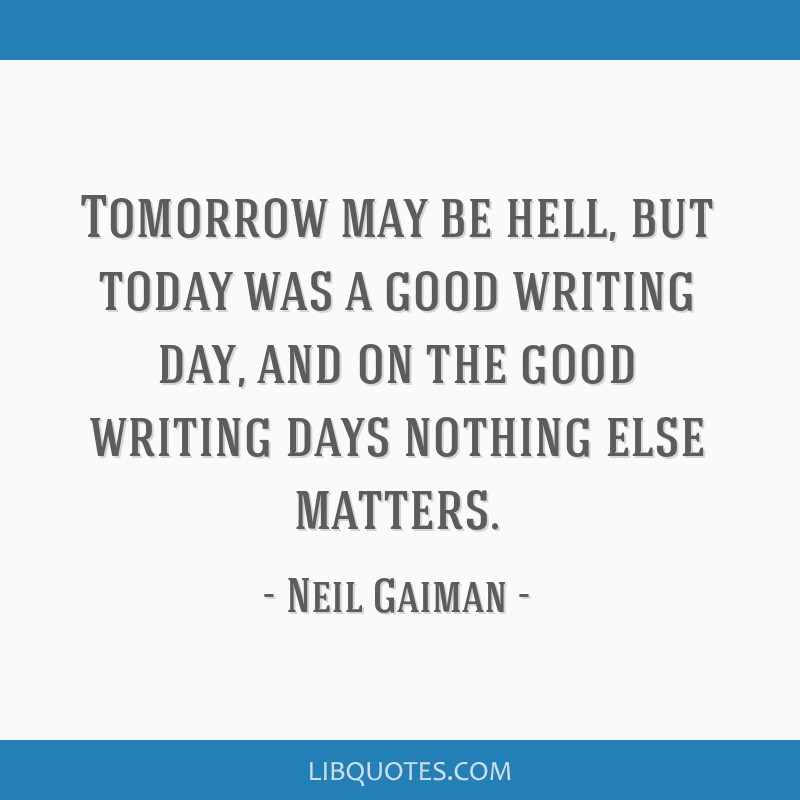Tomorrow may be hell, but today was a good writing day, and on the good writing days nothing else matters.