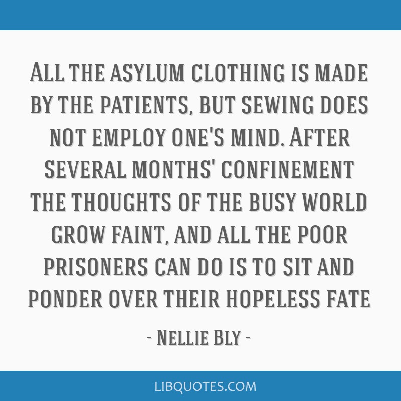 All the asylum clothing is made by the patients, but sewing does not employ one's mind. After several months' confinement the thoughts of the busy...