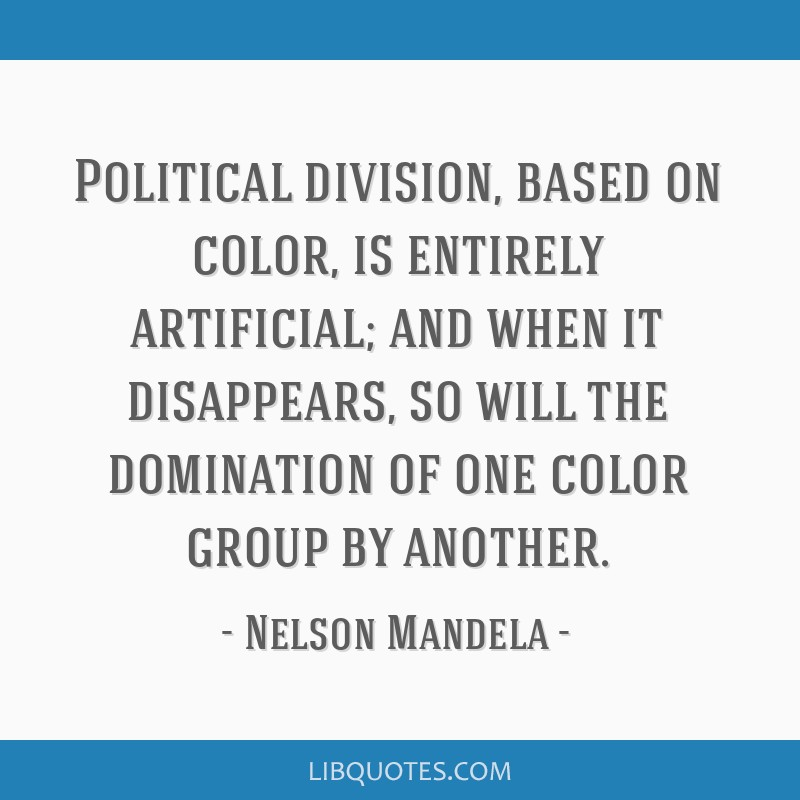 Political division, based on color, is entirely artificial; and when it disappears, so will the domination of one color group by another.