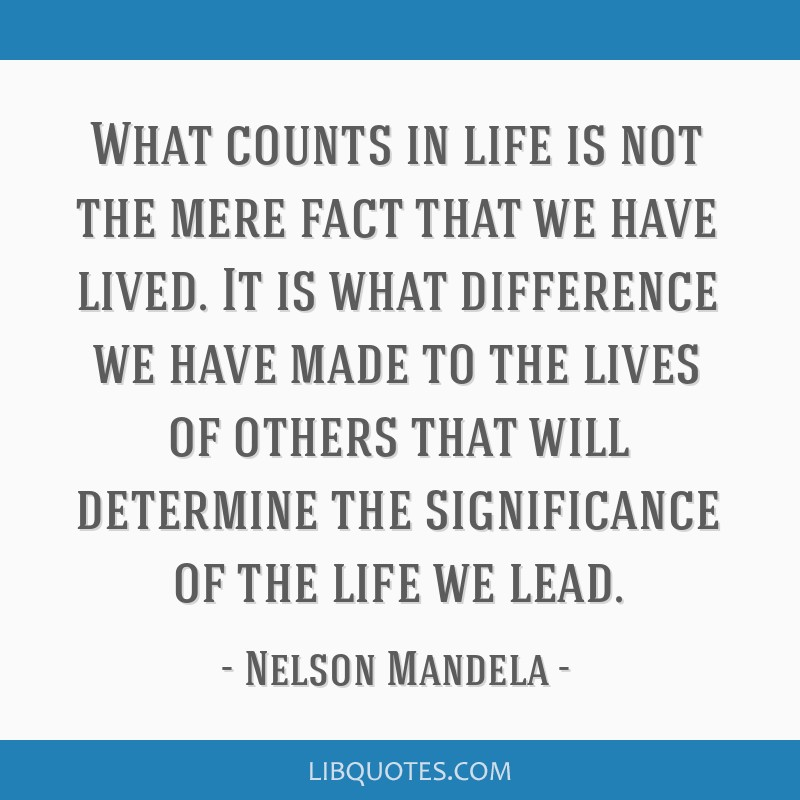 What counts in life is not the mere fact that we have lived. It is what difference we have made to the lives of others that will determine the...